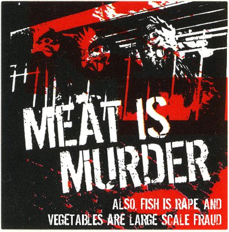 Meat Is Murder; Fish Is Rape; Vegetables Are Large Scale Fraud
